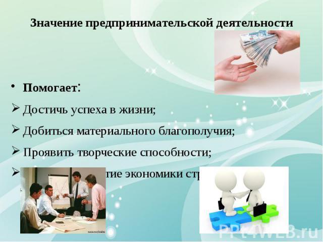 Значение предпринимательской деятельности Помогает: Достичь успеха в жизни; Добиться материального благополучия; Проявить творческие способности; Ускорить развитие экономики страны;