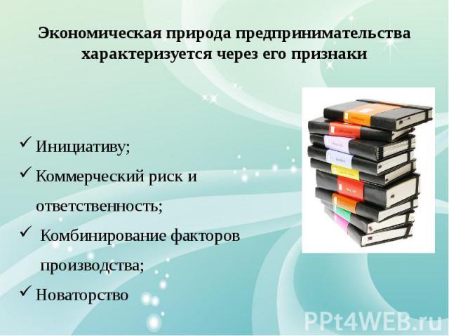 Экономическая природа предпринимательства характеризуется через его признаки Инициативу; Коммерческий риск и ответственность; Комбинирование факторов производства; Новаторство