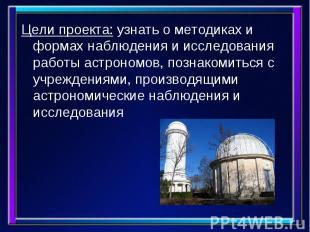 Цели проекта: узнать о методиках и формах наблюдения и исследования работы астро