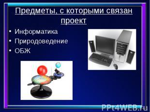 Предметы, с которыми связан проект Информатика Природоведение ОБЖ