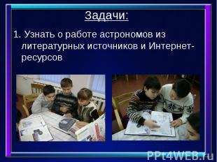 Задачи: 1. Узнать о работе астрономов из литературных источников и Интернет-ресу