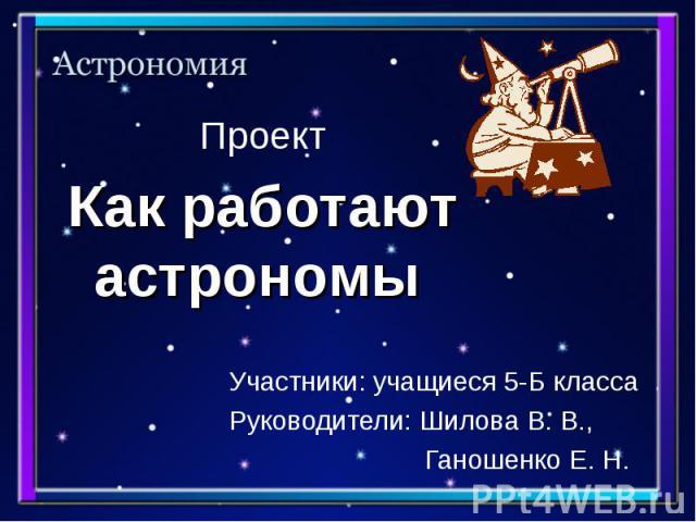 Проект Участники: учащиеся 5-Б класса Руководители: Шилова В. В., Ганошенко Е. Н.