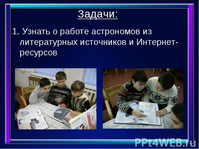 Задачи: 1. Узнать о работе астрономов из литературных источников и Интернет-ресурсов