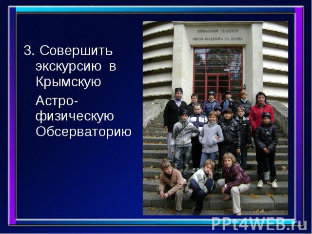 3. Совершить экскурсию в Крымскую 3. Совершить экскурсию в Крымскую Астро-физическую Обсерваторию