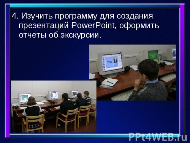 4. Изучить программу для создания презентаций PowerPoint, оформить отчеты об экскурсии. 4. Изучить программу для создания презентаций PowerPoint, оформить отчеты об экскурсии.