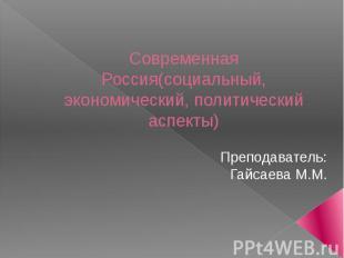 Современная Россия(социальный, экономический, политический аспекты) Преподавател