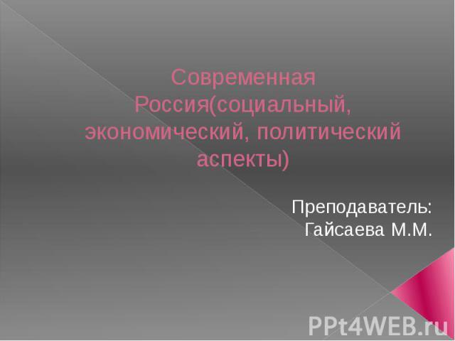 Современная Россия(социальный, экономический, политический аспекты) Преподаватель: Гайсаева М.М.