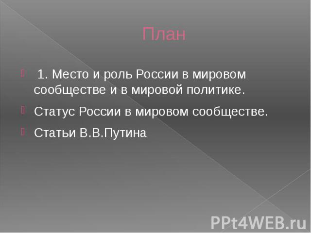 План 1. Место и роль России в мировом сообществе и в мировой политике. Статус России в мировом сообществе. Статьи В.В.Путина