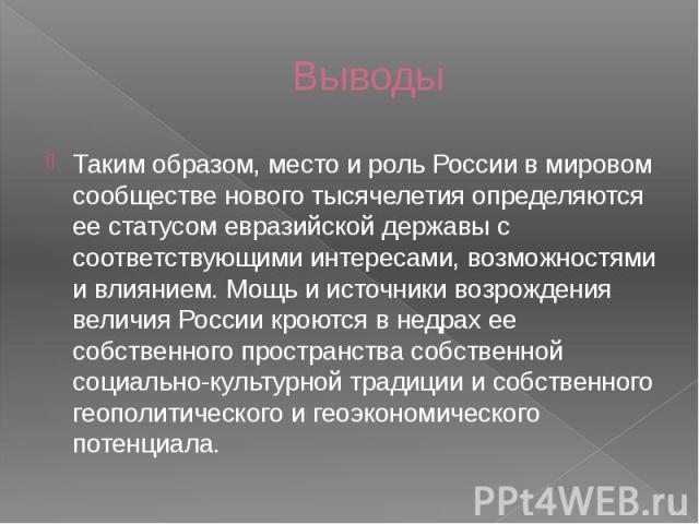 Выводы Таким образом, место и роль России в мировом сообществе нового тысячелетия определяются ее статусом евразийской державы с соответствующими интересами, возможностями и влиянием. Мощь и источники возрождения величия России кроются в недрах ее с…