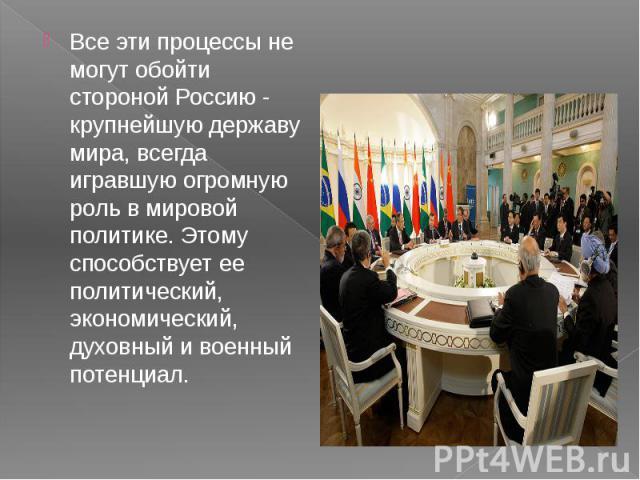 Все эти процессы не могут обойти стороной Россию - крупнейшую державу мира, всегда игравшую огромную роль в мировой политике. Этому способствует ее политический, экономический, духовный и военный потенциал. Все эти процессы не могут обойти стороной …