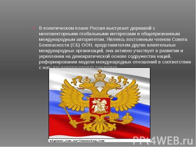 В политическом плане Россия выступает державой с многовекторными глобальными интересами и общепризнанным международным авторитетом. Являясь постоянным членом Совета Безопасности (СБ) ООН, представителем других влиятельных международных организаций, …