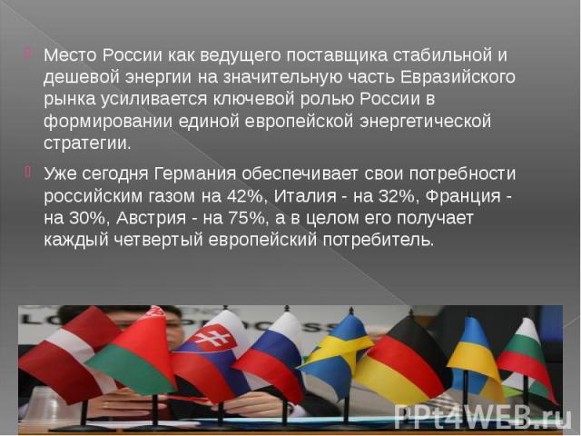 Место России как ведущего поставщика стабильной и дешевой энергии на значительную часть Евразийского рынка усиливается ключевой ролью России в формировании единой европейской энергетической стратегии. Место России как ведущего поставщика стабильной …
