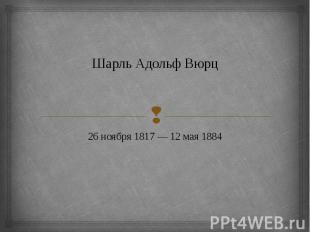 Шарль Адольф Вюрц 26 ноября 1817 — 12 мая 1884