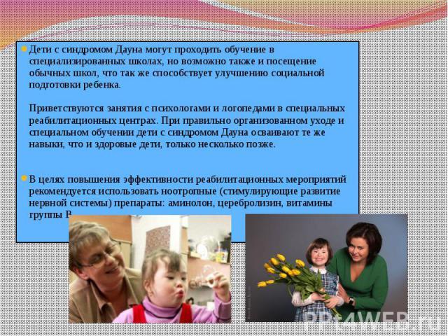 Дети с синдромом Дауна могут проходить обучение в специализированных школах, но возможно также и посещение обычных школ, что так же способствует улучшению социальной подготовки ребенка. Приветствуются занятия с психологами и логопедами в специальных…