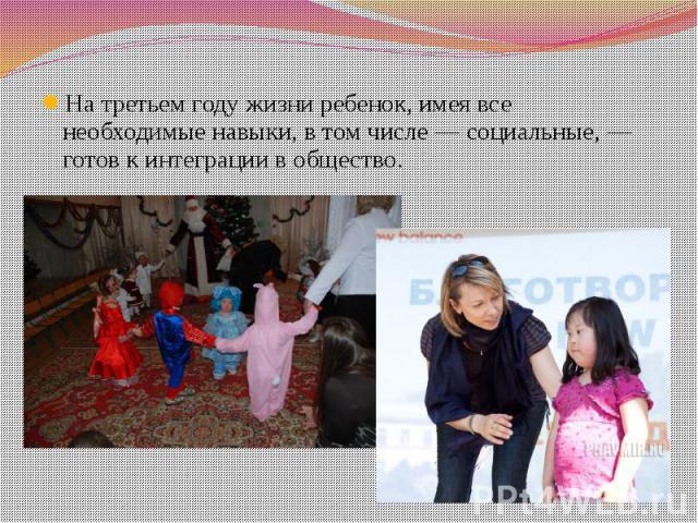 На третьем году жизни ребенок, имея все необходимые навыки, в том числе — социальные, — готов к интеграции в общество.