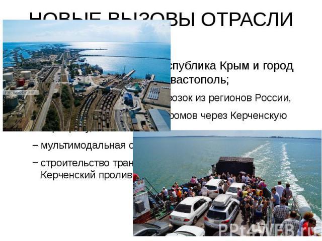 НОВЫЕ ВЫЗОВЫ ОТРАСЛИ 1. Два новых субъекта - Республика Крым и город федерального значения Севастополь; субсидирование авиаперевозок из регионов России, использование морских паромов через Керченскую переправу, мультимодальная система проезда, строи…