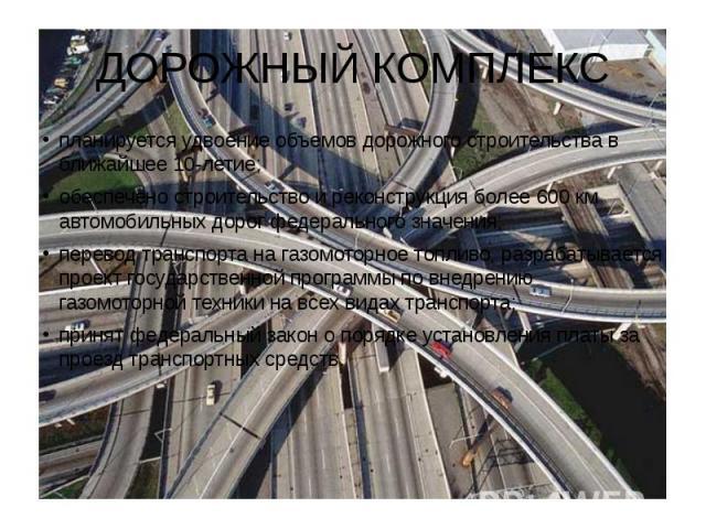 ДОРОЖНЫЙ КОМПЛЕКС планируется удвоение объемов дорожного строительства в ближайшее 10-летие; обеспечено строительство и реконструкция более 600 км автомобильных дорог федерального значения; перевод транспорта на газомоторное топливо, разрабатывается…