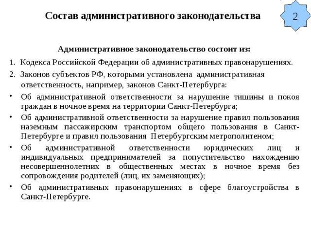 Состав административного законодательства Административное законодательство состоит из: 1. Кодекса Российской Федерации об административных правонарушениях. 2. Законов субъектов РФ, которыми установлена административная ответственность, например, за…