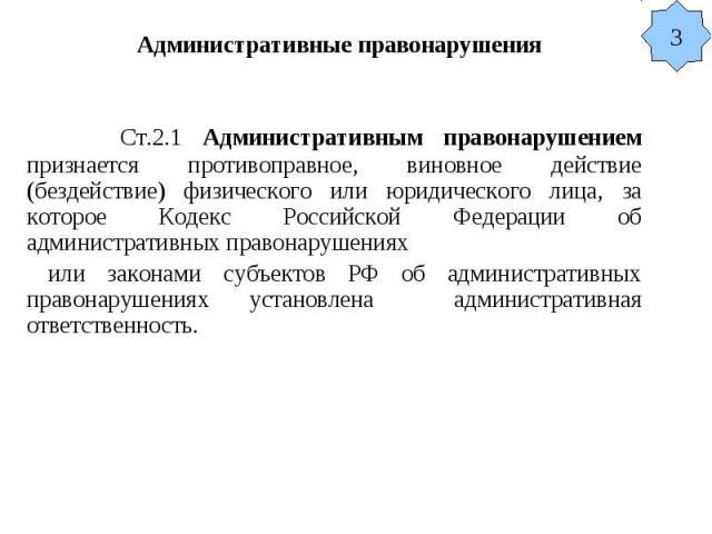 Административные правонарушения Ст.2.1 Административным правонарушением признается противоправное, виновное действие (бездействие) физического или юридического лица, за которое Кодекс Российской Федерации об административных правонарушениях или зако…