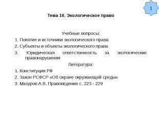 Тема 16. Экологическое право Учебные вопросы: 1. Понятие и источники экологическ