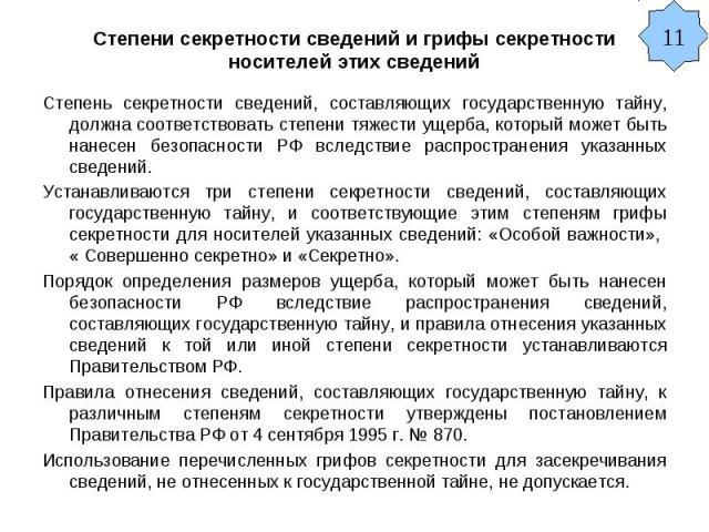 Степени секретности сведений и грифы секретности носителей этих сведений Степень секретности сведений, составляющих государственную тайну, должна соответствовать степени тяжести ущерба, который может быть нанесен безопасности РФ вследствие распростр…