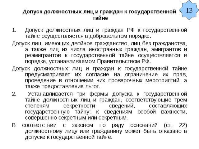 Допуск должностных лиц и граждан к государственной тайне Допуск должностных лиц и граждан РФ к государственной тайне осуществляется в добровольном порядке. Допуск лиц, имеющих двойное гражданство, лиц без гражданства, а также лиц из числа иностранны…