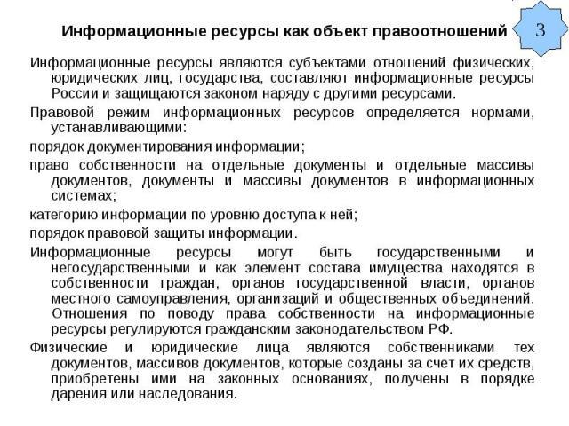 Информационные ресурсы как объект правоотношений Информационные ресурсы являются субъектами отношений физических, юридических лиц, государства, составляют информационные ресурсы России и защищаются законом наряду с другими ресурсами. Правовой режим …