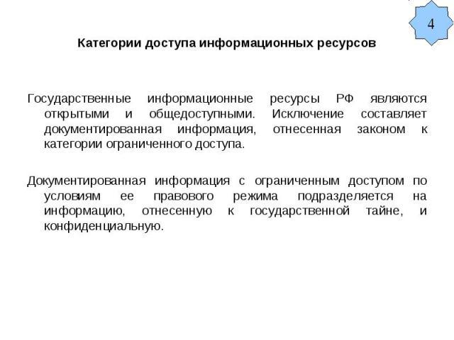 Категории доступа информационных ресурсов Государственные информационные ресурсы РФ являются открытыми и общедоступными. Исключение составляет документированная информация, отнесенная законом к категории ограниченного доступа. Документированная инфо…