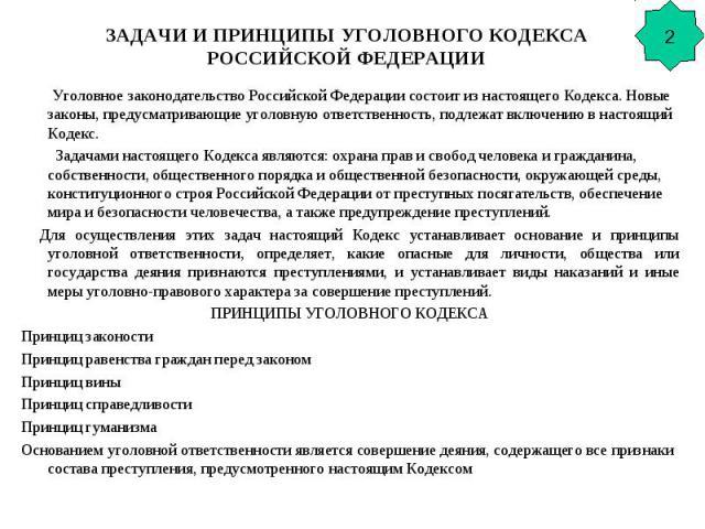 ЗАДАЧИ И ПРИНЦИПЫ УГОЛОВНОГО КОДЕКСА РОССИЙСКОЙ ФЕДЕРАЦИИ Уголовное законодательство Российской Федерации состоит из настоящего Кодекса. Новые законы, предусматривающие уголовную ответственность, подлежат включению в настоящий Кодекс. Задачами насто…