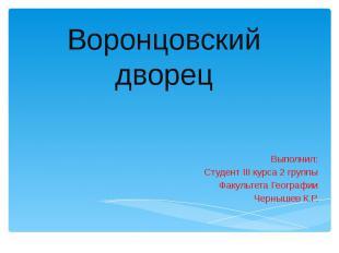 Воронцовский дворец Выполнил: Студент III курса 2 группы Факультета Географии Че