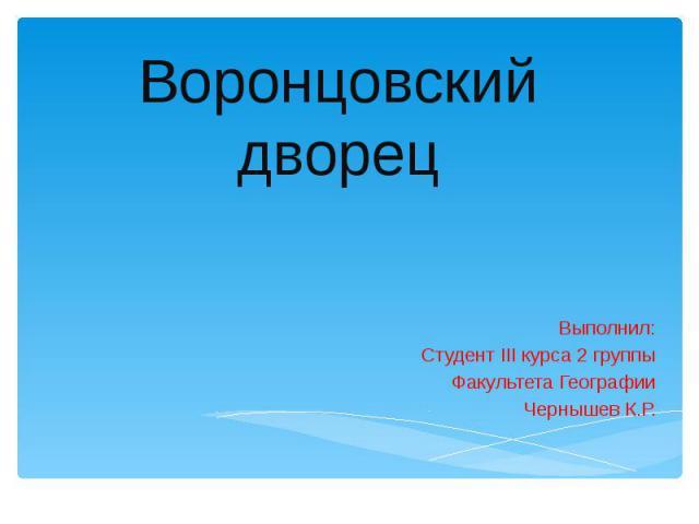 Воронцовский дворец Выполнил: Студент III курса 2 группы Факультета Географии Чернышев К.Р.