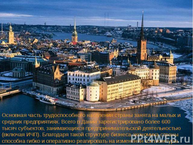 Основная часть трудоспособного населения страны занята на малых и средних предприятиях. Всего в Дании зарегистрировано более 600 тысяч субъектов, занимающихся предпринимательской деятельностью (включая ИЧП). Благодаря такой структуре бизнеса экономи…