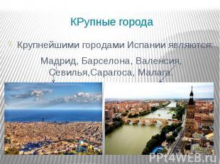 КРупные города Крупнейшими городами Испании являются: Мадрид, Барселона, Валенси