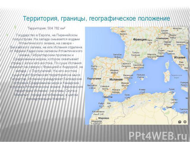Территория, границы, географическое положение Территория: 504 782 км² Государство в Европе, на Пиренейском полуострове. На западе омывается водами Атлантического океана, на севере - Бискайского залива, на юге Испания отделена от Африки Кадисским зал…