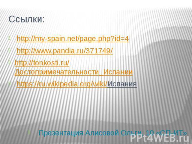 Ссылки: http://my-spain.net/page.php?id=4 http://www.pandia.ru/371749/ http://tonkosti.ru/Достопримечательности_Испании https://ru.wikipedia.org/wiki/Испания Презентация Алисовой Ольги, 10 «СП-ИТ»
