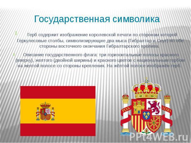 Государственная символика Герб содержит изображение королевской печати по сторонам которой Геркулесовые столбы, символизирующие два мыса (Гибралтар и Сеут) по обе стороны восточного окончания Гибралтарского пролива. Описание государственного флага: …