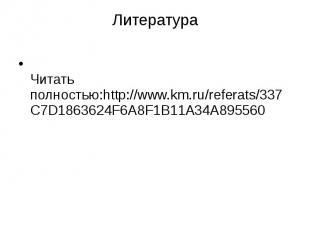 Литература Читать полностью:http://www.km.ru/referats/337C7D1863624F6A8F1B11A34A