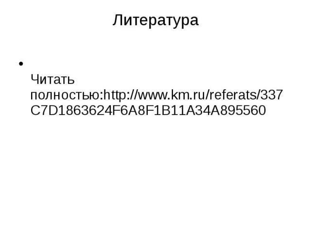 Литература Читать полностью:http://www.km.ru/referats/337C7D1863624F6A8F1B11A34A895560