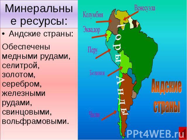 Минеральные ресурсы: Андские страны: Обеспечены медными рудами, селитрой, золотом, серебром, железными рудами, свинцовыми, вольфрамовыми.
