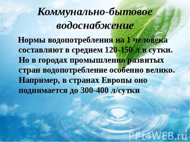 Нормы водопотребления на 1 человека составляют в среднем 120-150 л в сутки. Но в городах промышленно развитых стран водопотребление особенно велико. Например, в странах Европы оно поднимается до 300-400 л/сутки Нормы водопотребления на 1 человека со…