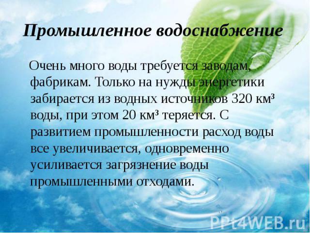 Очень много воды требуется заводам, фабрикам. Только на нужды энергетики забирается из водных источников 320 км³ воды, при этом 20 км³ теряется. С развитием промышленности расход воды все увеличивается, одновременно усиливается загрязнение воды пром…