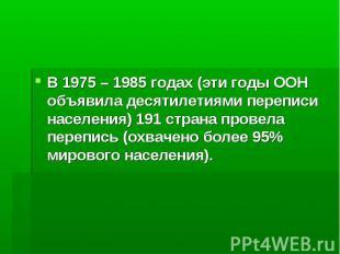В 1975 – 1985 годах (эти годы ООН объявила десятилетиями переписи населения) 191