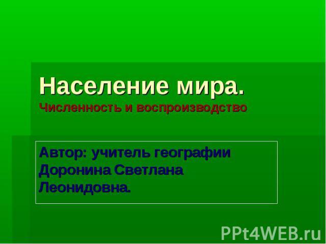 Население мира. Численность и воспроизводство Автор: учитель географии Доронина Светлана Леонидовна.