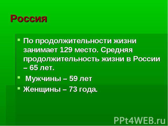 Россия По продолжительности жизни занимает 129 место. Средняя продолжительность жизни в России – 65 лет. Мужчины – 59 лет Женщины – 73 года.