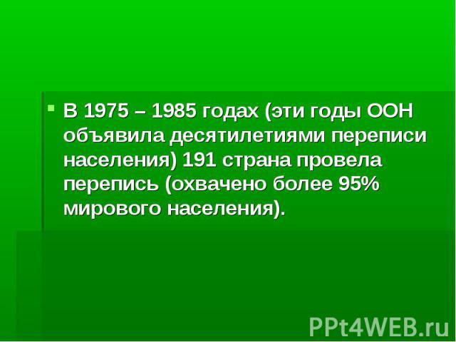 В 1975 – 1985 годах (эти годы ООН объявила десятилетиями переписи населения) 191 страна провела перепись (охвачено более 95% мирового населения).