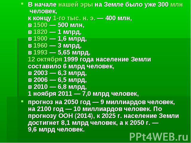 В началенашей эрына Земле было уже 300млнчеловек, к концу1-го тыс. н.э.— 400млн, в1500— 500млн, в1820— 1млрд, в1900— 1,6млрд, в1960— 3&…