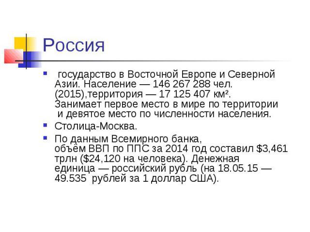Россия государствовВосточной ЕвропеиСеверной Азии.Население— 146267288чел. (2015),территория— 17 125 407 км². Занимаетпервое место в мире по территории идевятое мест…