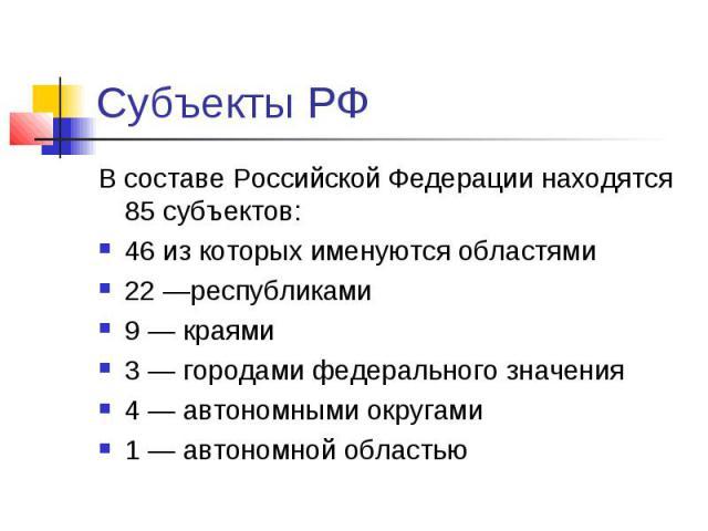 Субъекты РФ В составе Российской Федерации находятся 85субъектов: 46 из которых именуютсяобластями 22—республиками 9—краями 3—городами федерального значения 4—автономными округами 1—а…