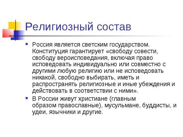 Религиозный состав Россия являетсясветским государством. Конституция гарантирует «свободу совести, свободу вероисповедания, включая право исповедовать индивидуально или совместно с другими любую религию или не исповедовать никакой, свободно вы…