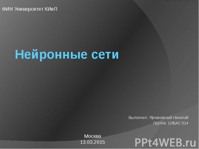 Нейронные сети Выполнил: Ярчаковский Николай Группа: 1ИБАС-514